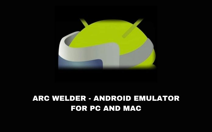 ARC WELDER - ANDROID EMULATOR FOR PC AND MAC